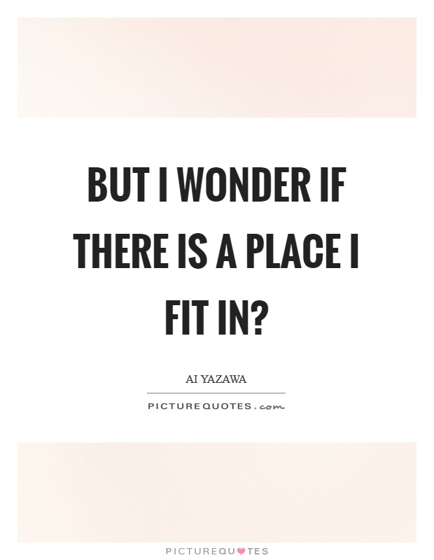 But I wonder if there is a place I fit in? Picture Quote #1