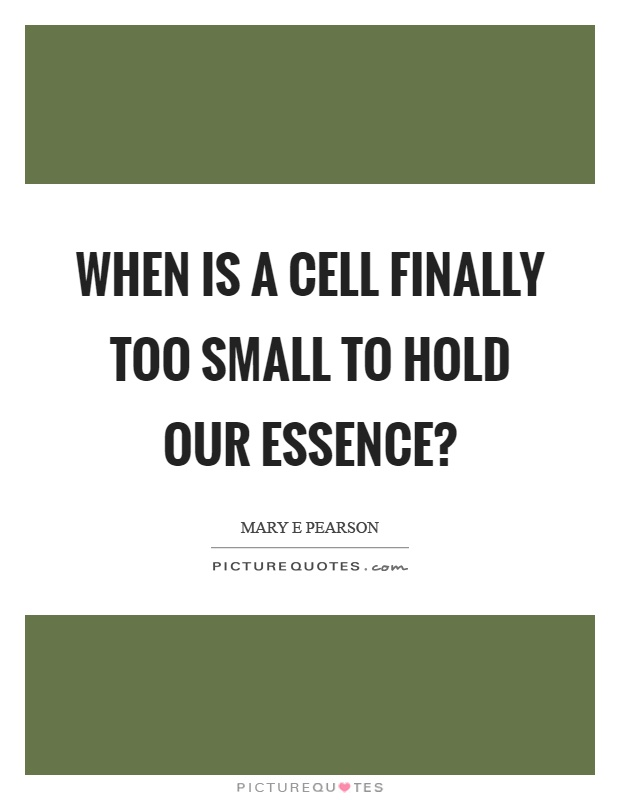 When is a cell finally too small to hold our essence? Picture Quote #1