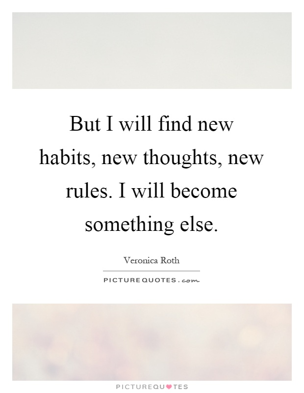But I will find new habits, new thoughts, new rules. I will become something else Picture Quote #1