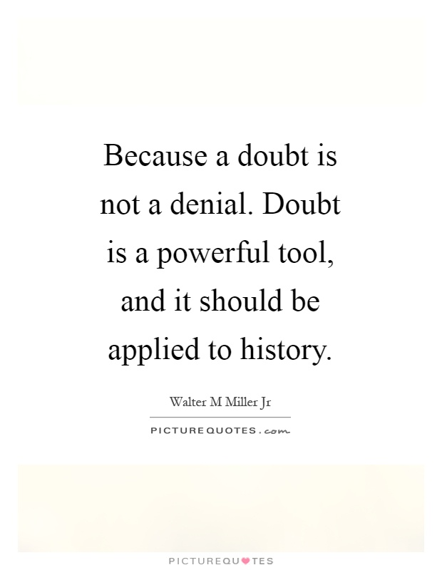 Because a doubt is not a denial. Doubt is a powerful tool, and it should be applied to history Picture Quote #1