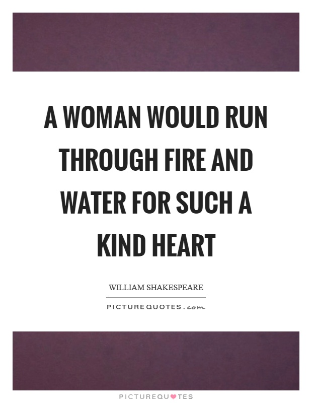 A woman would run through fire and water for such a kind heart Picture Quote #1