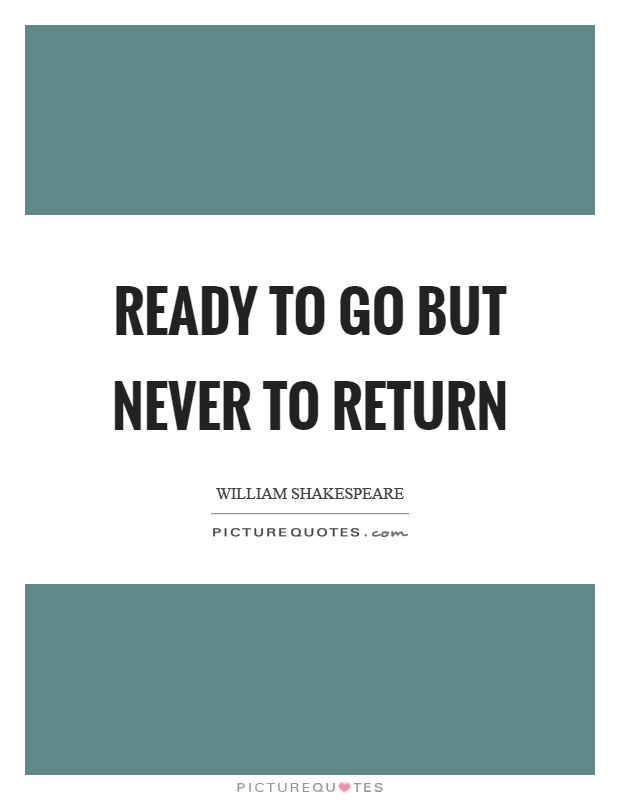 Ready to go but never to return Picture Quote #1