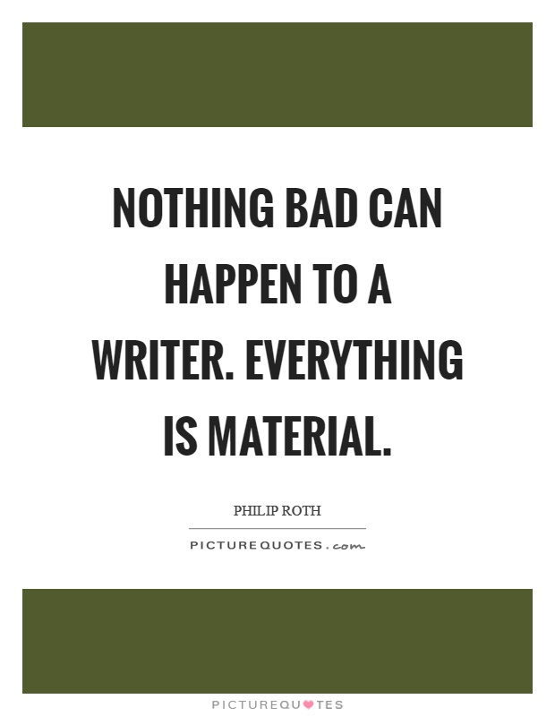 Nothing bad can happen to a writer. Everything is material Picture Quote #1
