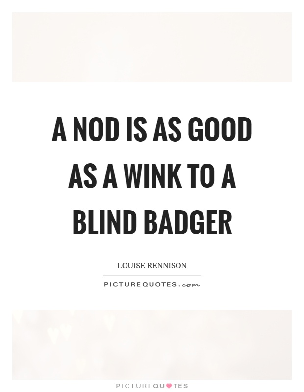 A nod is as good as a wink to a blind badger Picture Quote #1