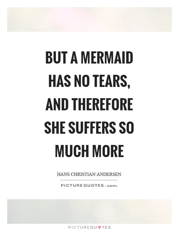 But a mermaid has no tears, and therefore she suffers so much more Picture Quote #1