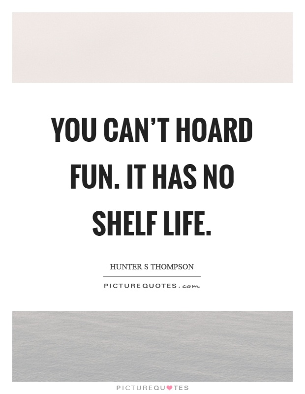 You can't hoard fun. It has no shelf life Picture Quote #1