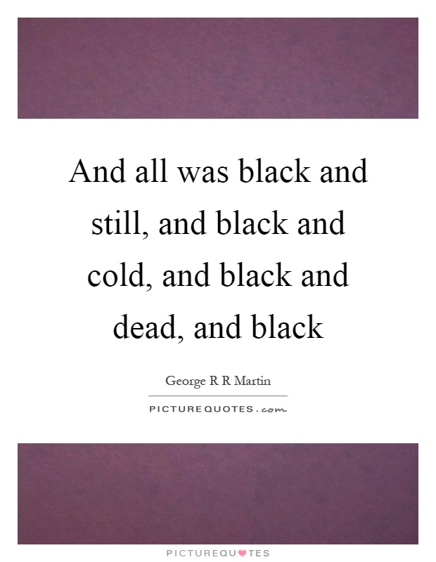 And all was black and still, and black and cold, and black and dead, and black Picture Quote #1