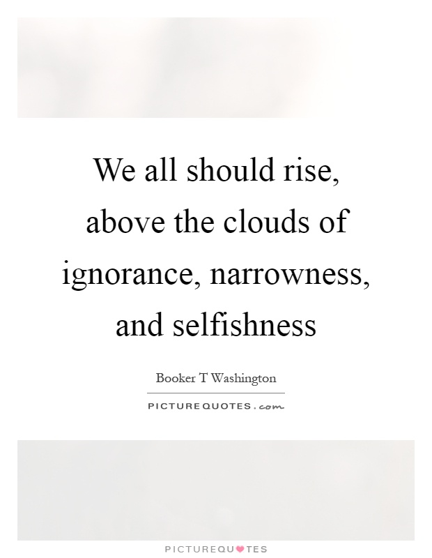 We all should rise, above the clouds of ignorance, narrowness, and selfishness Picture Quote #1