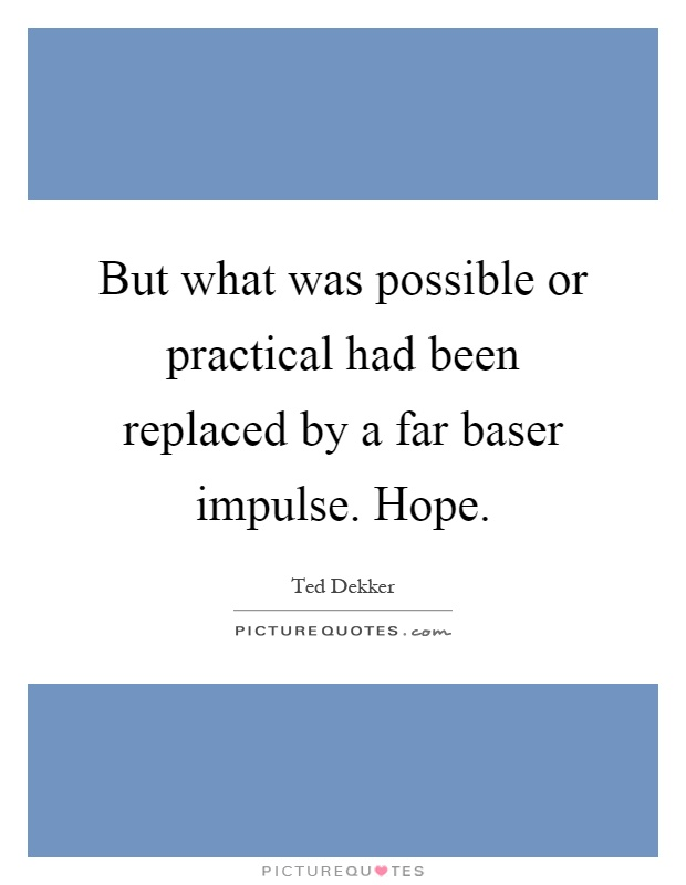 But what was possible or practical had been replaced by a far baser impulse. Hope Picture Quote #1