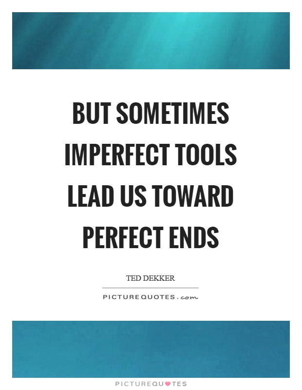But sometimes imperfect tools lead us toward perfect ends Picture Quote #1