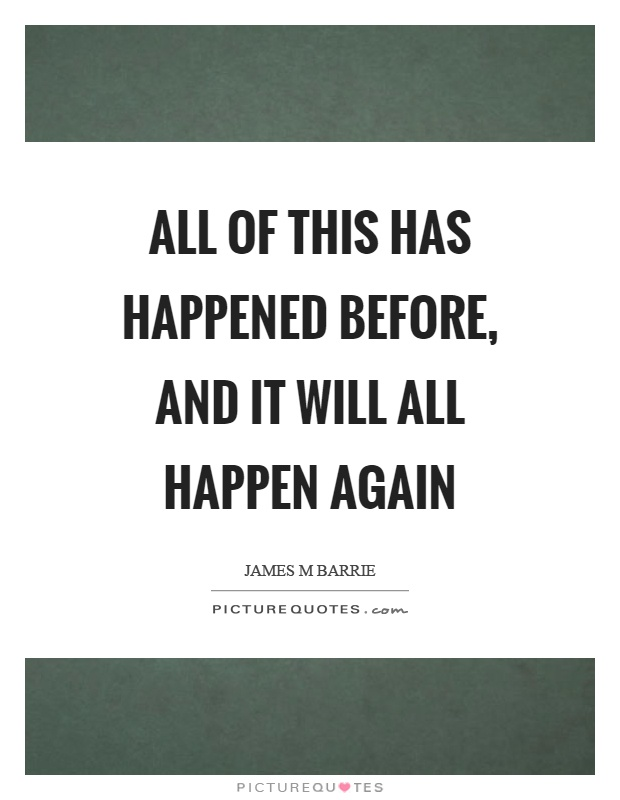 All of this has happened before, and it will all happen again Picture Quote #1