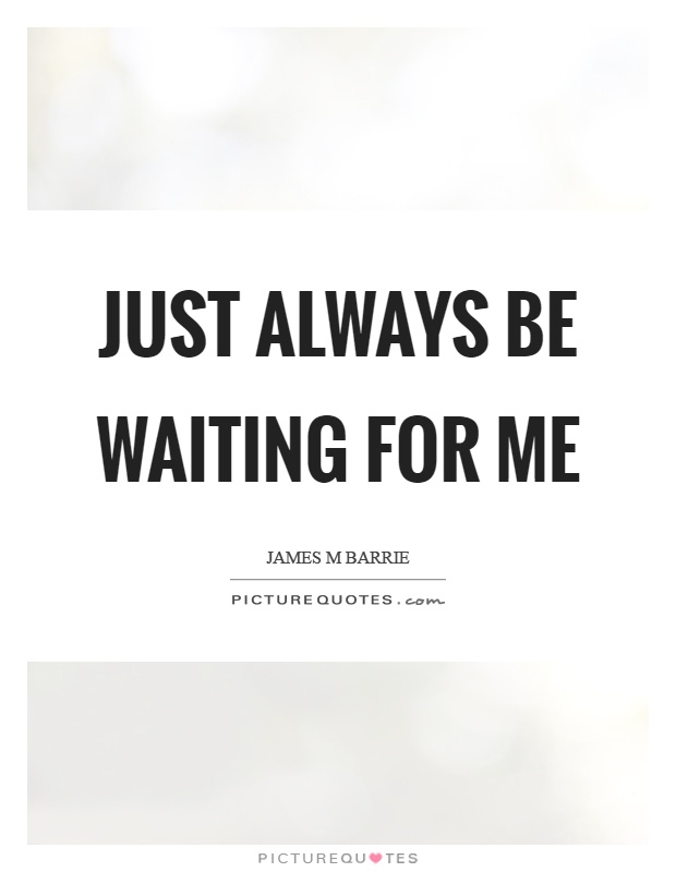 Just always be waiting for me Picture Quote #1