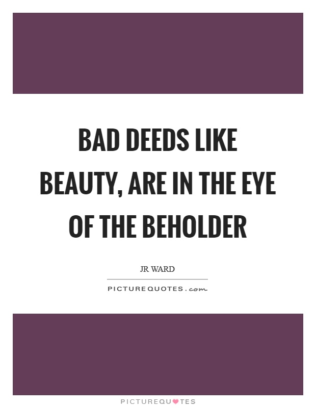 Bad deeds like beauty, are in the eye of the beholder Picture Quote #1