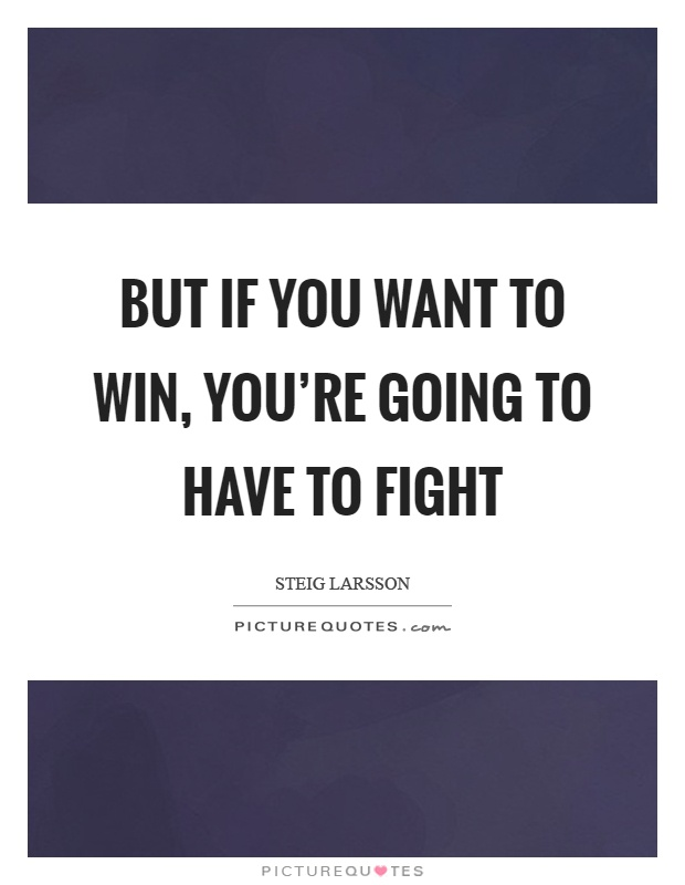 But if you want to win, you're going to have to fight Picture Quote #1