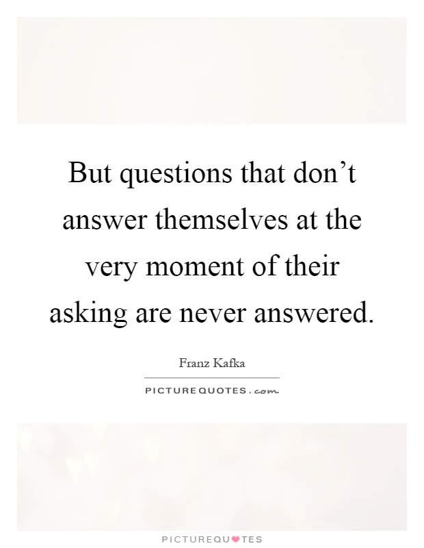But questions that don't answer themselves at the very moment of their asking are never answered Picture Quote #1