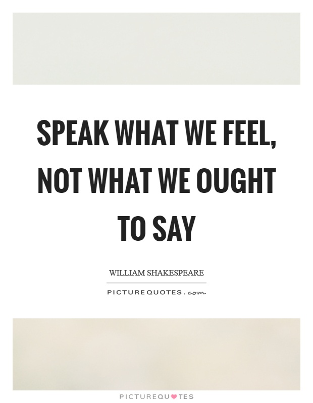 Speak what we feel, not what we ought to say Picture Quote #1