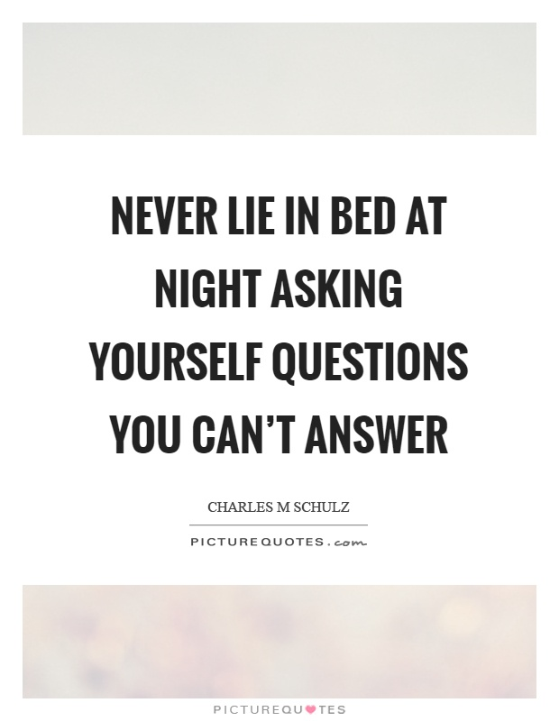 Never lie in bed at night asking yourself questions you can't answer Picture Quote #1