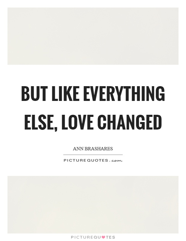 But like everything else, love changed Picture Quote #1