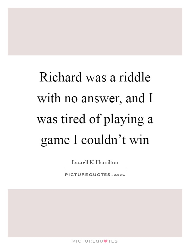Richard was a riddle with no answer, and I was tired of