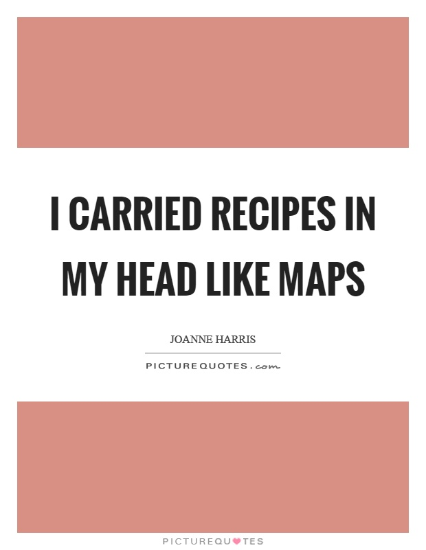 I carried recipes in my head like maps Picture Quote #1