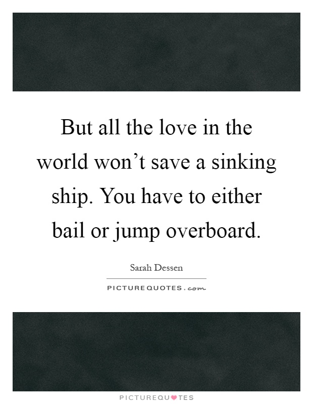 But all the love in the world won't save a sinking ship. You have to either bail or jump overboard Picture Quote #1