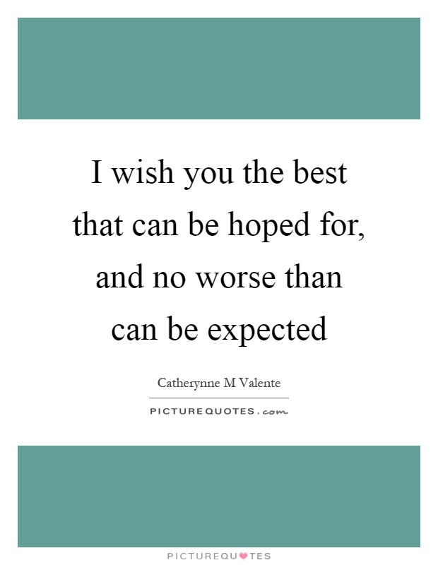 I wish you the best that can be hoped for, and no worse than can be expected Picture Quote #1
