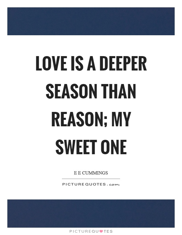 Love is a deeper season than reason; my sweet one Picture Quote #1
