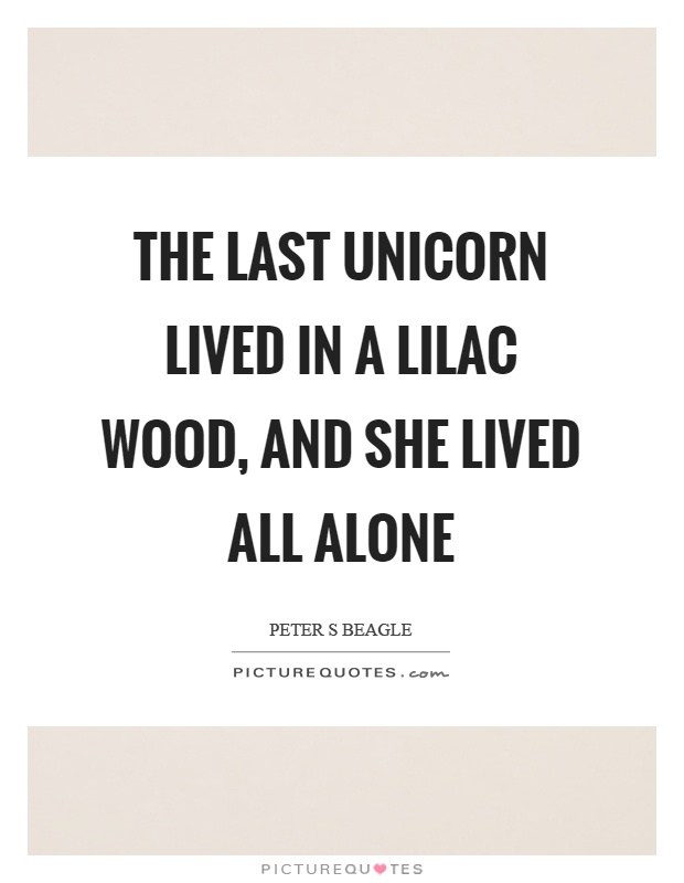 The last unicorn lived in a lilac wood, and she lived all alone Picture Quote #1