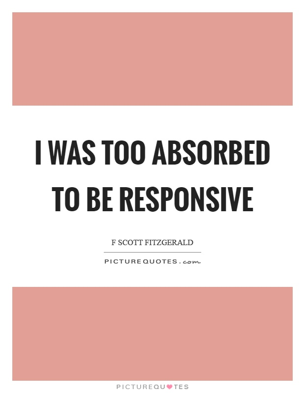 I was too absorbed to be responsive Picture Quote #1