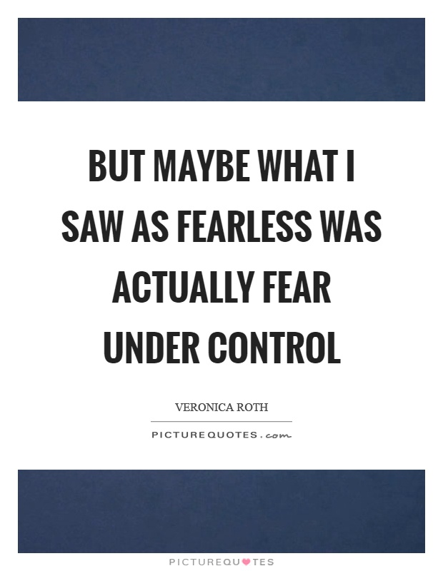 But maybe what I saw as fearless was actually fear under control Picture Quote #1