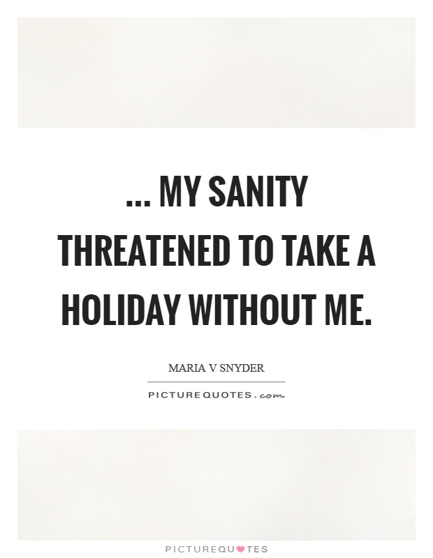 ... my sanity threatened to take a holiday without me Picture Quote #1