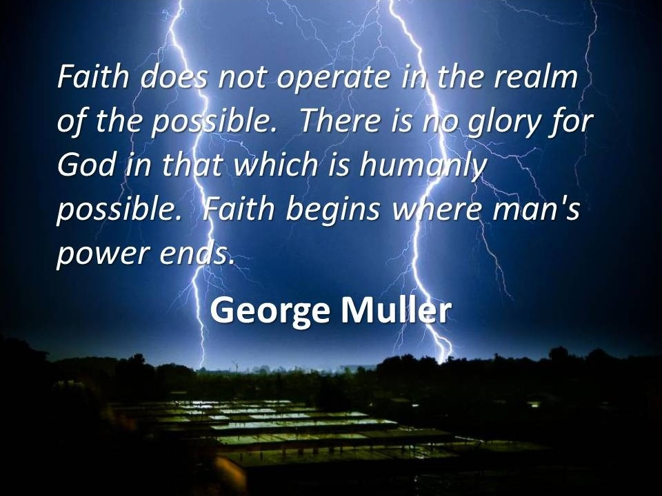 Faith does not operate in the realm of the possible. There is no glory for God in that which is humanly possible. faith begins where man's power ends Picture Quote #1