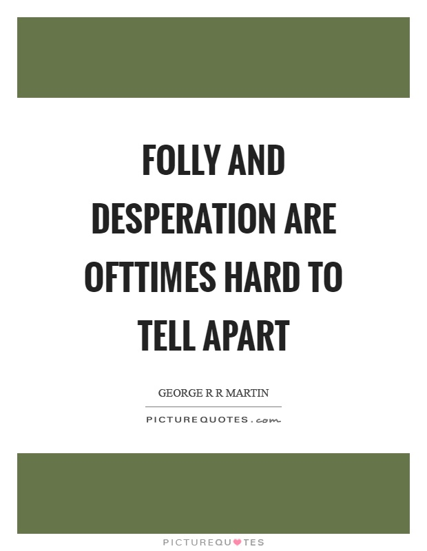 Folly and desperation are ofttimes hard to tell apart Picture Quote #1