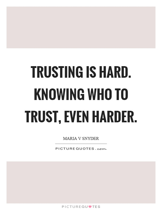 Trusting is hard. Knowing who to trust, even harder Picture Quote #1