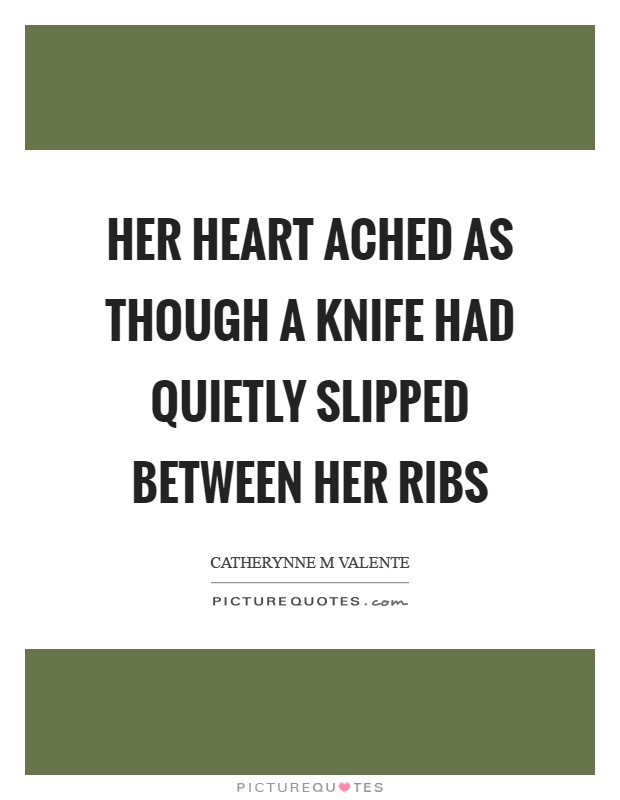 Her heart ached as though a knife had quietly slipped between her ribs Picture Quote #1