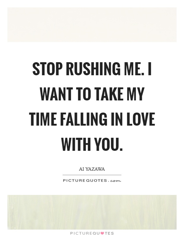 Stop rushing me. I want to take my time falling in love with you Picture Quote #1