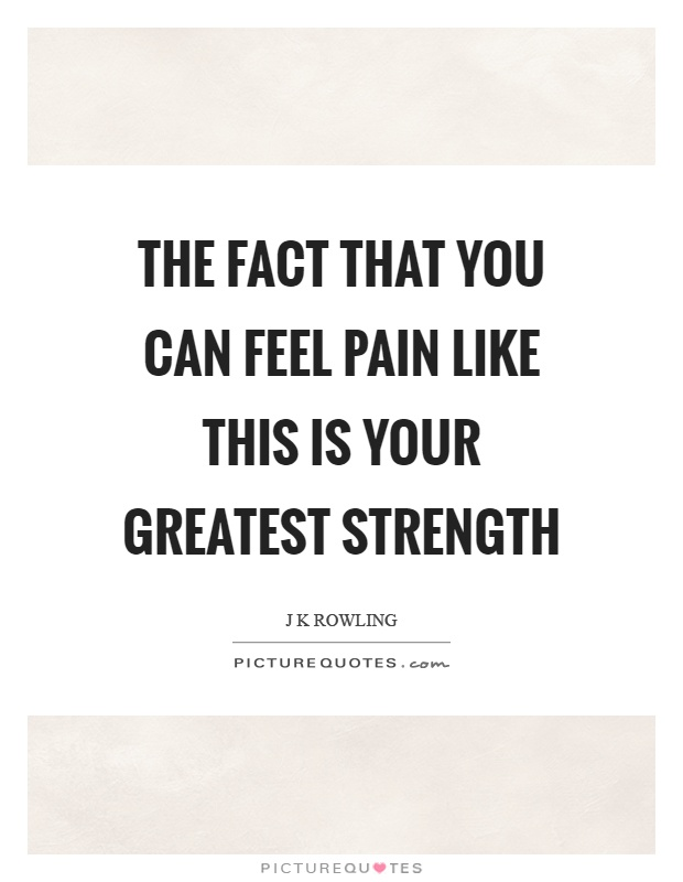 The fact that you can feel pain like this is your greatest strength Picture Quote #1