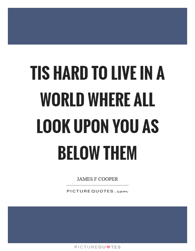 Tis hard to live in a world where all look upon you as below them Picture Quote #1