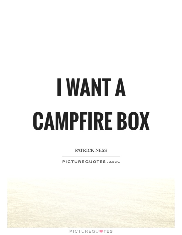 I want a campfire box Picture Quote #1