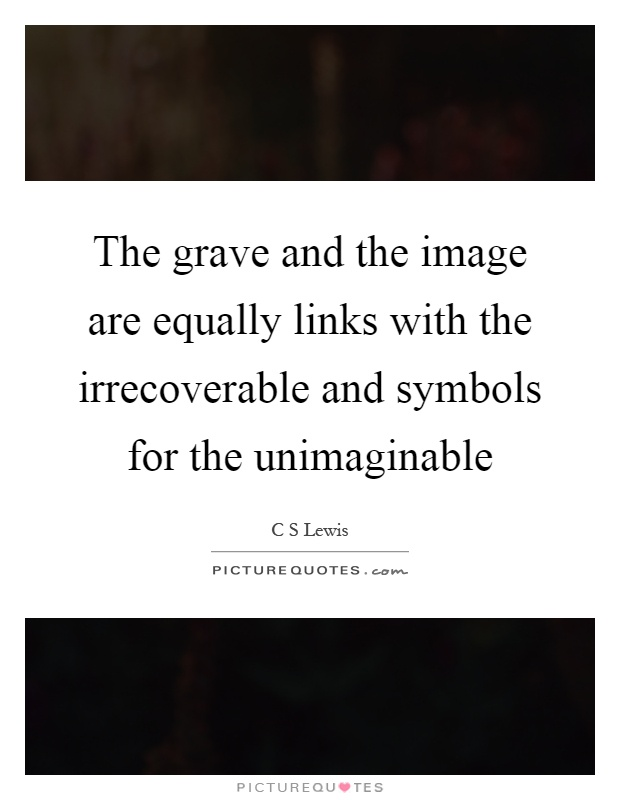 The grave and the image are equally links with the irrecoverable and symbols for the unimaginable Picture Quote #1