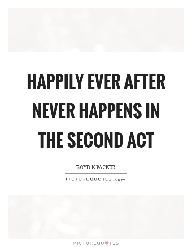 Happily ever after never happens in the second act Picture Quote #1