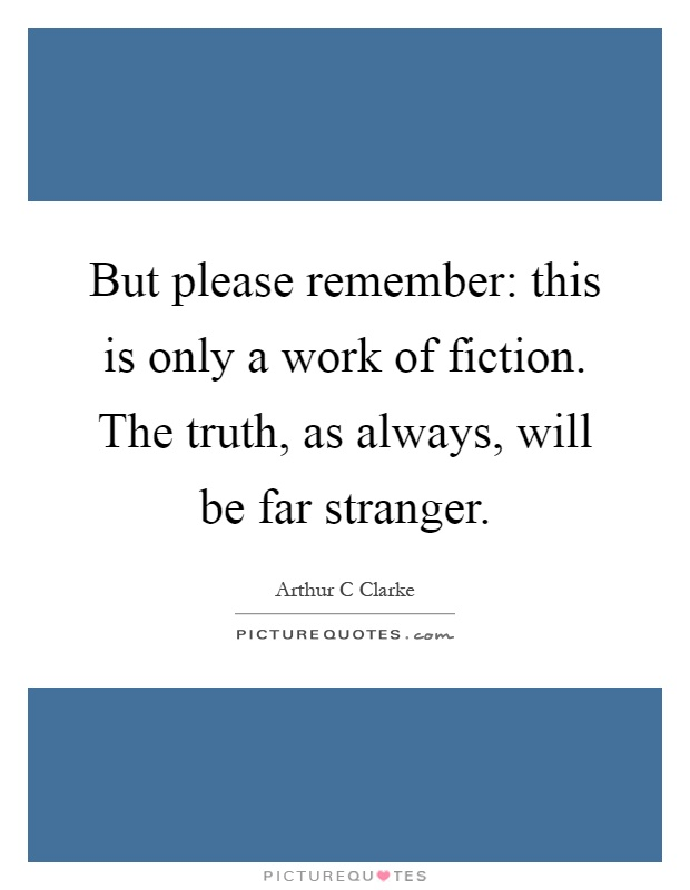 But please remember: this is only a work of fiction. The truth, as always, will be far stranger Picture Quote #1