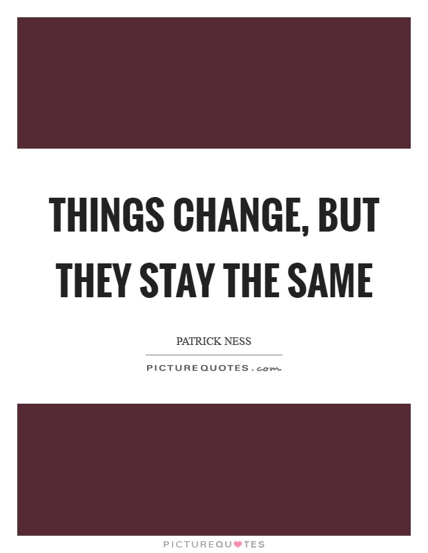 Things change, but they stay the same Picture Quote #1