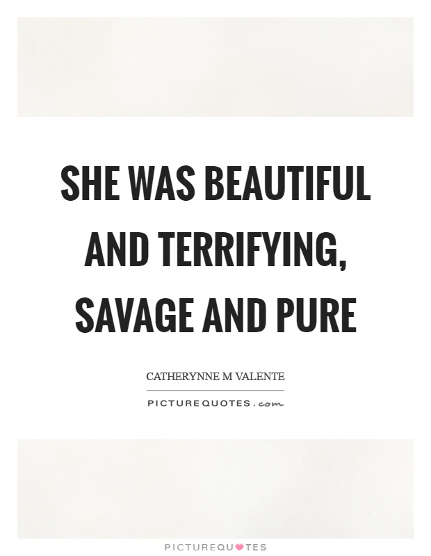 She was beautiful and terrifying, savage and pure Picture Quote #1