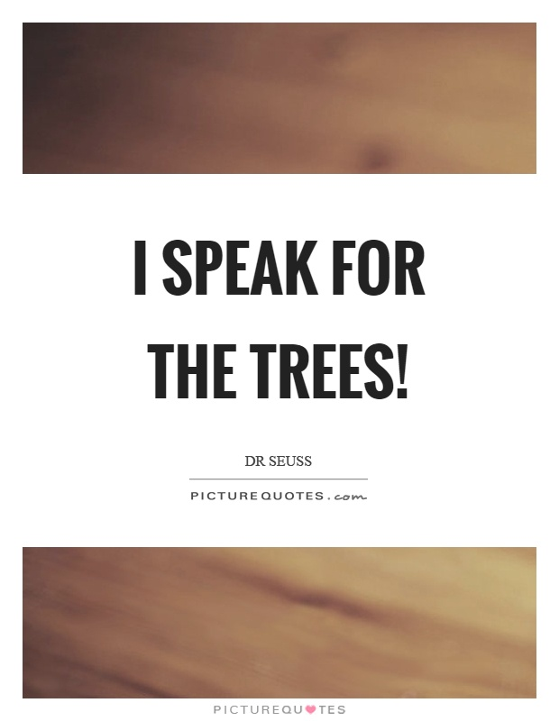 I speak for the trees! Picture Quote #1