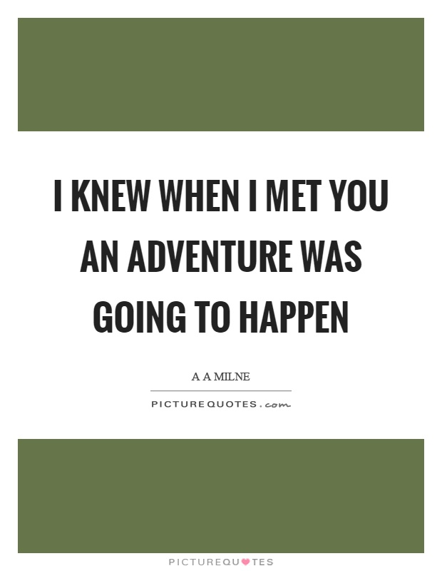 I knew when I met you an adventure was going to happen Picture Quote #1
