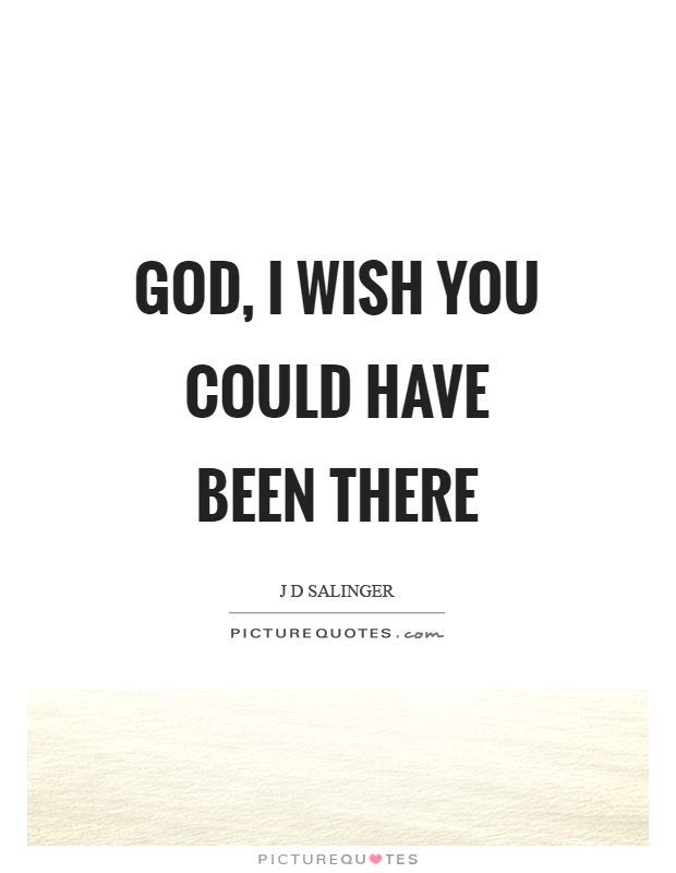 God, I wish you could have been there Picture Quote #1