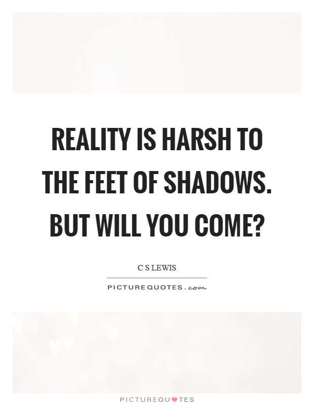 Reality is harsh to the feet of shadows. But will you come? Picture Quote #1