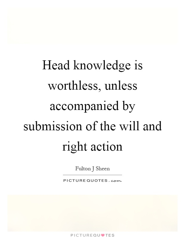 Head knowledge is worthless, unless accompanied by submission of the will and right action Picture Quote #1