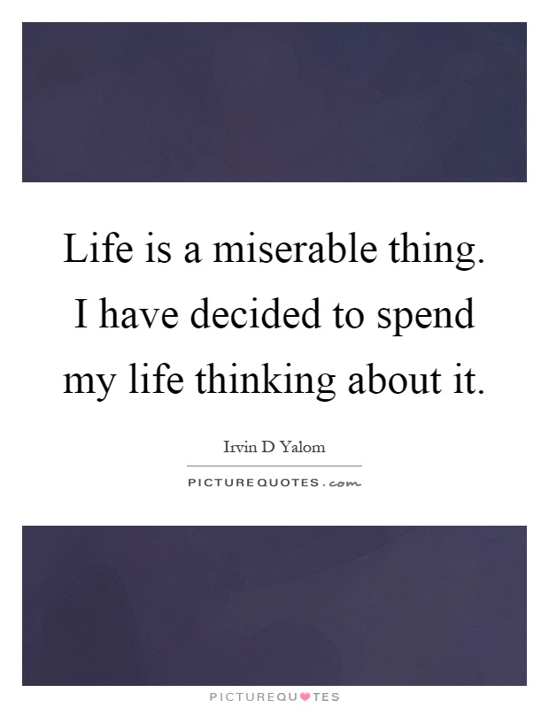 Life is a miserable thing. I have decided to spend my life thinking about it Picture Quote #1